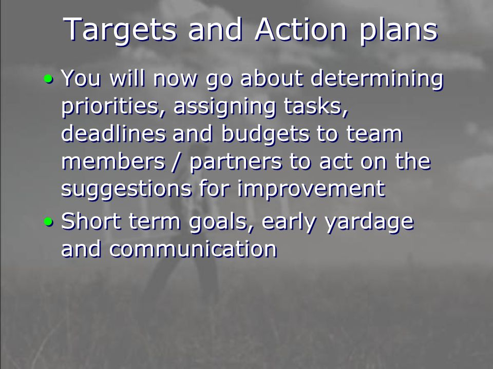 Targets and Action plans You will now go about determining priorities, assigning tasks, deadlines and budgets to team members / partners to act on the suggestions for improvement Short term goals, early yardage and communication You will now go about determining priorities, assigning tasks, deadlines and budgets to team members / partners to act on the suggestions for improvement Short term goals, early yardage and communication