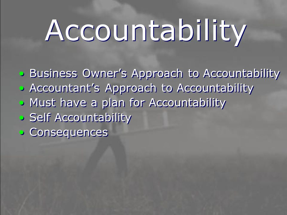 Business Owner's Approach to Accountability Accountant's Approach to Accountability Must have a plan for Accountability Self Accountability Consequences Business Owner's Approach to Accountability Accountant's Approach to Accountability Must have a plan for Accountability Self Accountability Consequences Accountability