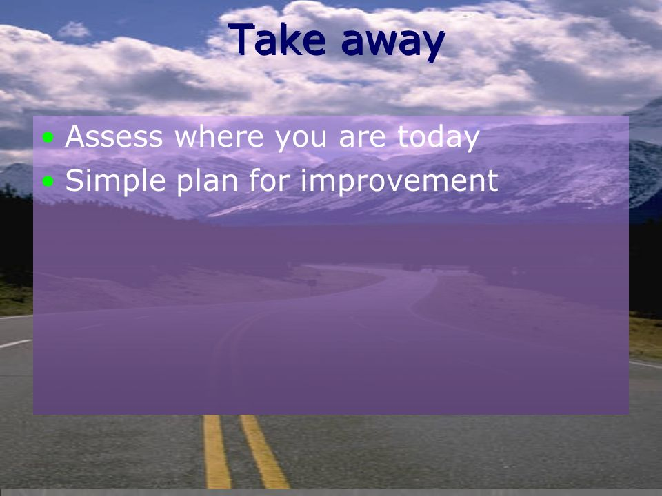 Take away Assess where you are today Simple plan for improvement