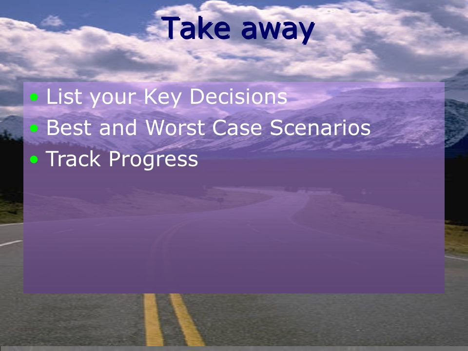 Take away List your Key Decisions Best and Worst Case Scenarios Track Progress