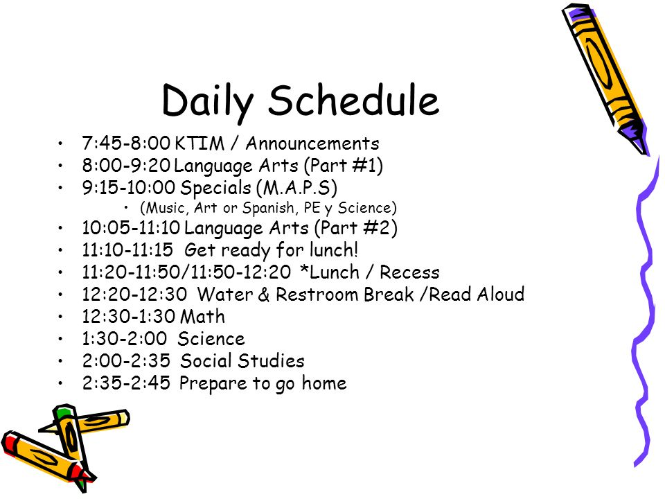 Daily Schedule 7:45-8:00 KTIM / Announcements 8:00-9:20 Language Arts (Part #1) 9:15-10:00 Specials (M.A.P.S) (Music, Art or Spanish, PE y Science) 10:05-11:10 Language Arts (Part #2) 11:10-11:15 Get ready for lunch.