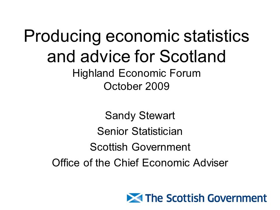 1 Producing economic statistics and advice for Scotland Highland Economic  Forum October 2009 Sandy Stewart Senior Statistician Scottish Government  Office of ...