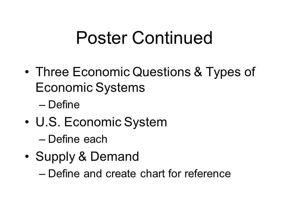 Poster Continued Three Economic Questions & Types of Economic Systems –Define U.S.