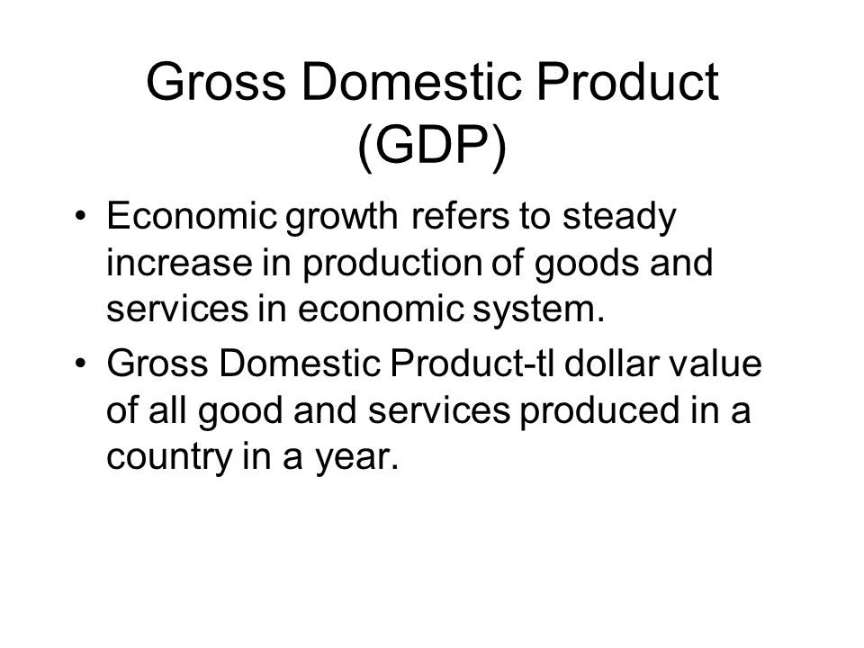 Gross Domestic Product (GDP) Economic growth refers to steady increase in production of goods and services in economic system.