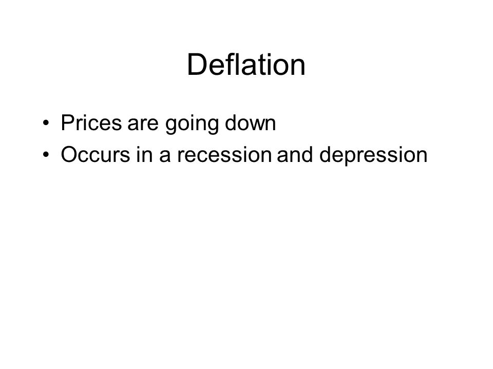 Deflation Prices are going down Occurs in a recession and depression