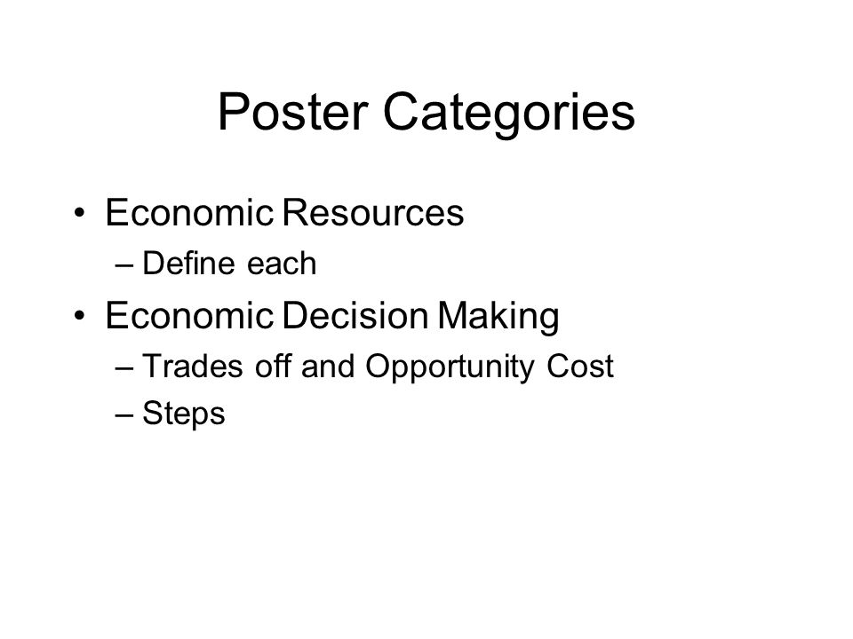 Poster Categories Economic Resources –Define each Economic Decision Making –Trades off and Opportunity Cost –Steps