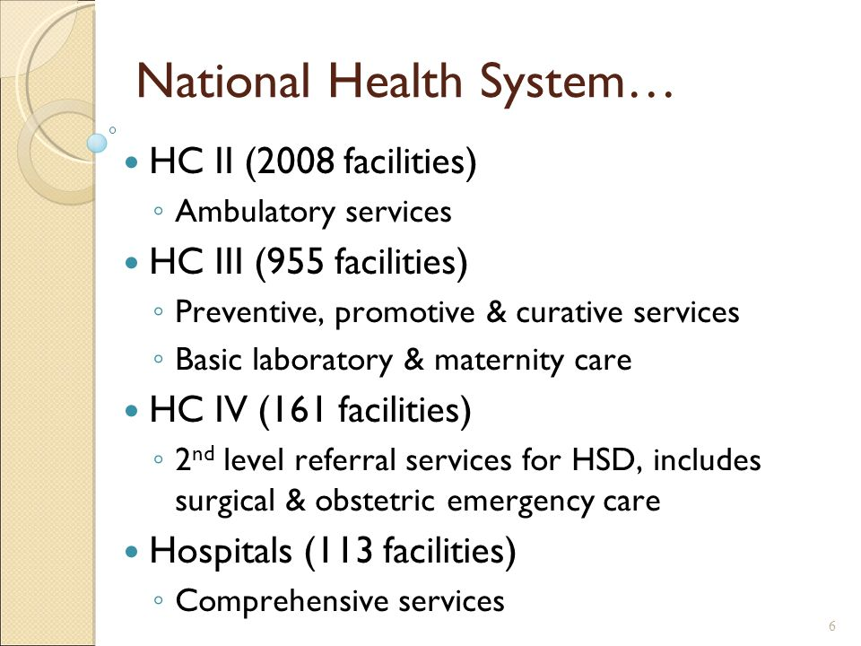 National Health System… HC II (2008 facilities) ◦ Ambulatory services HC III (955 facilities) ◦ Preventive, promotive & curative services ◦ Basic laboratory & maternity care HC IV (161 facilities) ◦ 2 nd level referral services for HSD, includes surgical & obstetric emergency care Hospitals (113 facilities) ◦ Comprehensive services 6