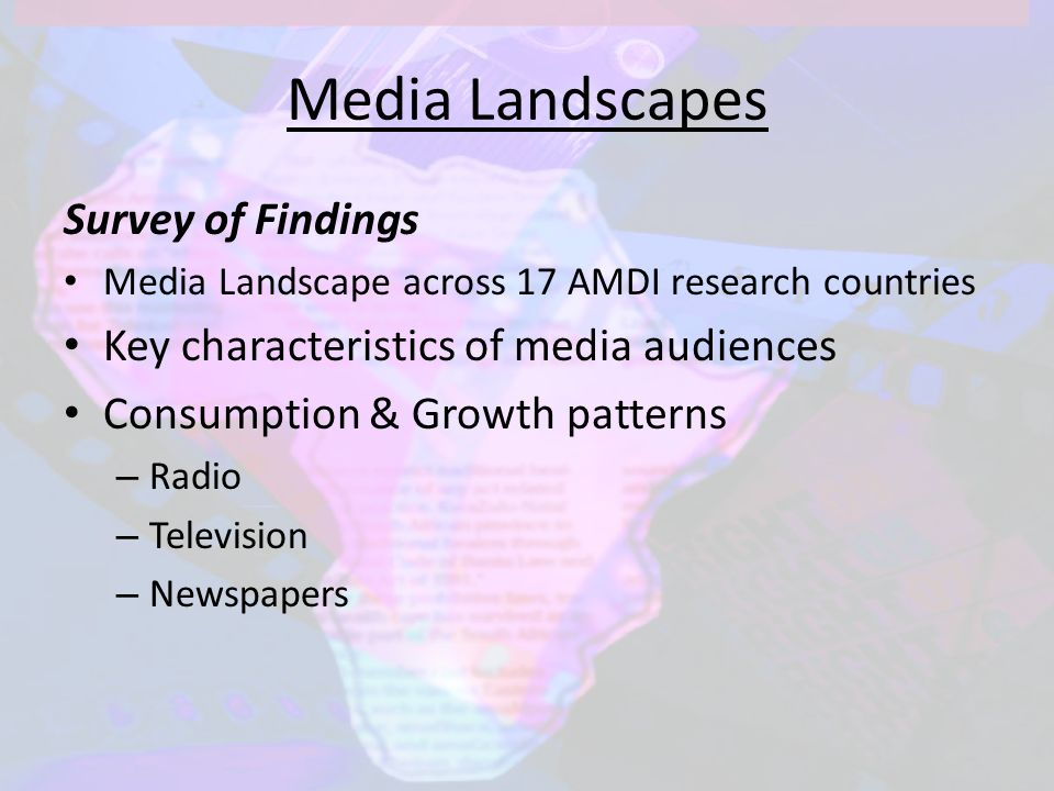 Media Landscapes Survey of Findings Media Landscape across 17 AMDI research countries Key characteristics of media audiences Consumption & Growth patterns – Radio – Television – Newspapers