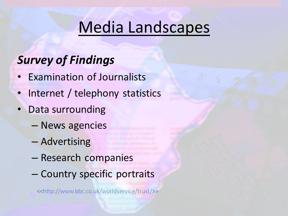 Media Landscapes Survey of Findings Examination of Journalists Internet / telephony statistics Data surrounding – News agencies – Advertising – Research companies – Country specific portraits >