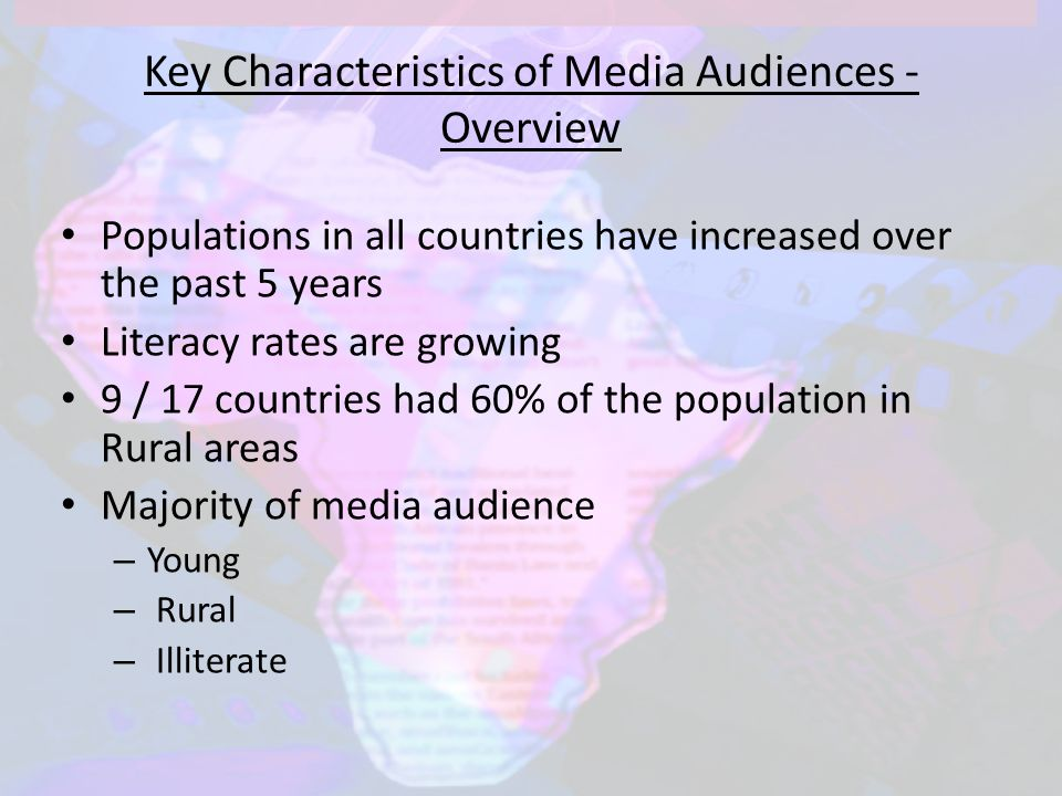 Key Characteristics of Media Audiences - Overview Populations in all countries have increased over the past 5 years Literacy rates are growing 9 / 17 countries had 60% of the population in Rural areas Majority of media audience – Young – Rural – Illiterate