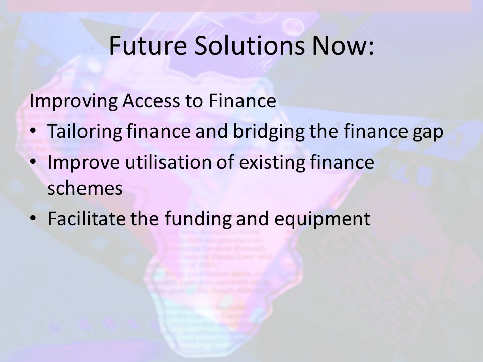 Future Solutions Now: Improving Access to Finance Tailoring finance and bridging the finance gap Improve utilisation of existing finance schemes Facilitate the funding and equipment