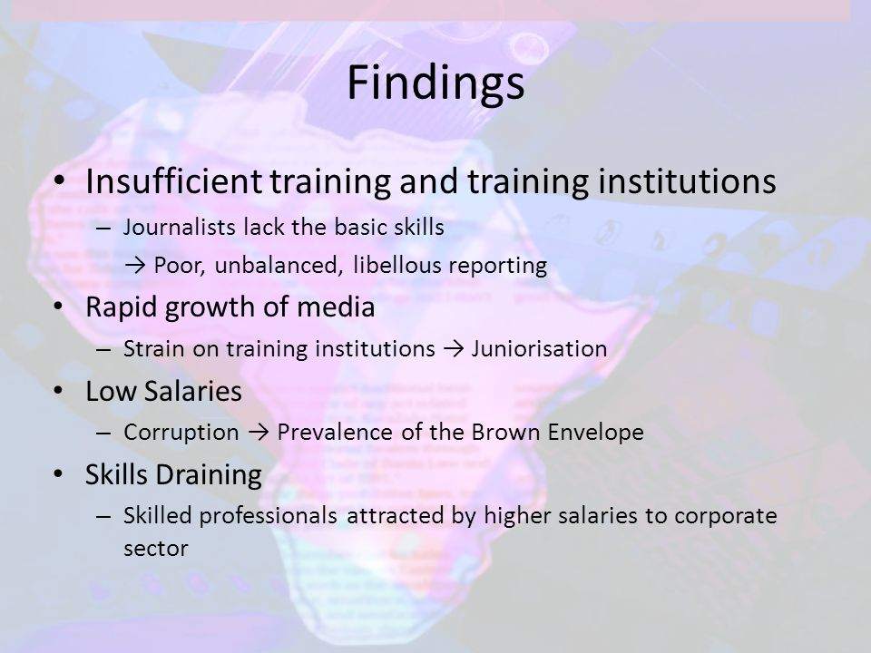 Findings Insufficient training and training institutions – Journalists lack the basic skills → Poor, unbalanced, libellous reporting Rapid growth of media – Strain on training institutions → Juniorisation Low Salaries – Corruption → Prevalence of the Brown Envelope Skills Draining – Skilled professionals attracted by higher salaries to corporate sector