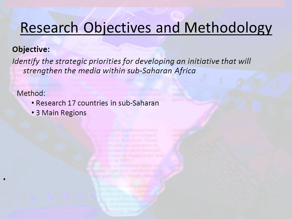 Research Objectives and Methodology Objective: Identify the strategic priorities for developing an initiative that will strengthen the media within sub-Saharan Africa Method: Research 17 countries in sub-Saharan 3 Main Regions