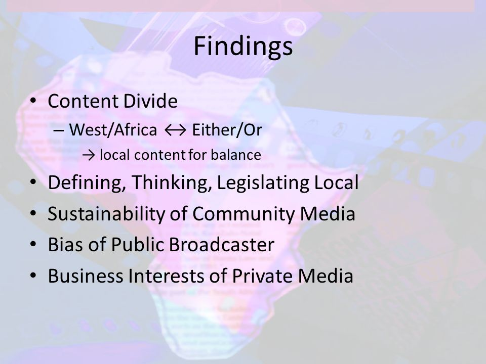 Findings Content Divide – West/Africa ↔ Either/Or → local content for balance Defining, Thinking, Legislating Local Sustainability of Community Media Bias of Public Broadcaster Business Interests of Private Media