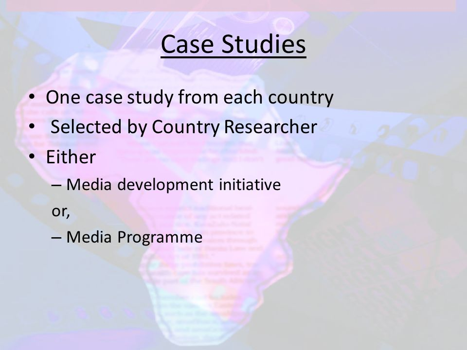Case Studies One case study from each country Selected by Country Researcher Either – Media development initiative or, – Media Programme