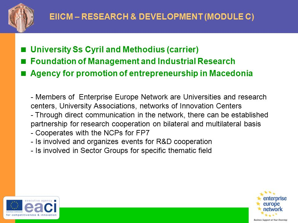 EIICM – RESEARCH & DEVELOPMENT (MODULE C)  University Ss Cyril and Methodius (carrier)  Foundation of Management and Industrial Research  Agency for promotion of entrepreneurship in Macedonia - Members of Enterprise Europe Network are Universities and research centers, University Associations, networks of Innovation Centers - Through direct communication in the network, there can be established partnership for research cooperation on bilateral and multilateral basis - Cooperates with the NCPs for FP7 - Is involved and organizes events for R&D cooperation - Is involved in Sector Groups for specific thematic field
