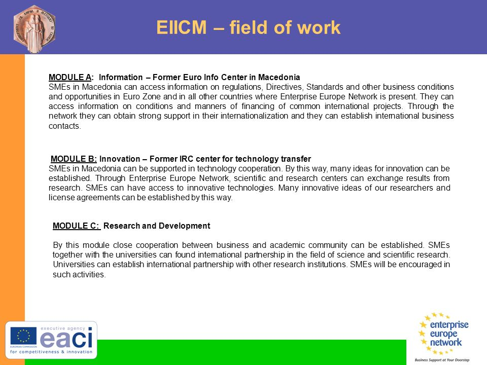 EIICM – field of work MODULE A: Information – Former Euro Info Center in Macedonia SMEs in Macedonia can access information on regulations, Directives, Standards and other business conditions and opportunities in Euro Zone and in all other countries where Enterprise Europe Network is present.