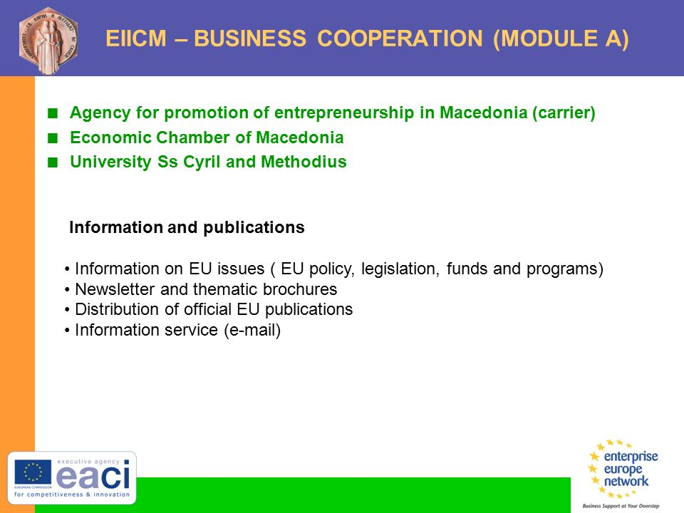 EIICM – BUSINESS COOPERATION (MODULE A)  Agency for promotion of entrepreneurship in Macedonia (carrier)  Economic Chamber of Macedonia  University Ss Cyril and Methodius Information and publications Information on EU issues ( EU policy, legislation, funds and programs) Newsletter and thematic brochures Distribution of official EU publications Information service ( )