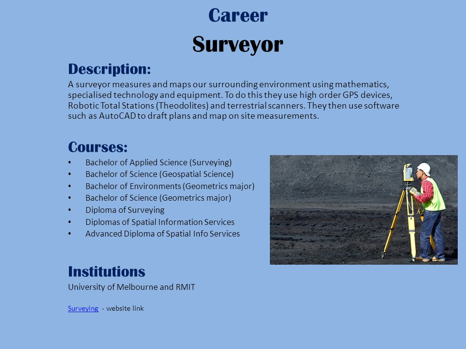 Career Surveyor Description: A surveyor measures and maps our surrounding environment using mathematics, specialised technology and equipment.
