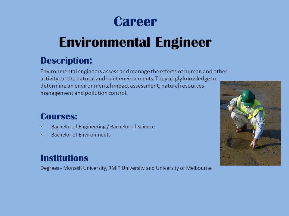 Career Environmental Engineer Description : Environmental engineers assess and manage the effects of human and other activity on the natural and built environments.