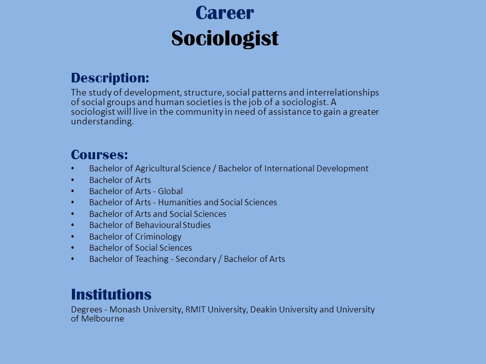 Career Sociologist Description: The study of development, structure, social patterns and interrelationships of social groups and human societies is the job of a sociologist.