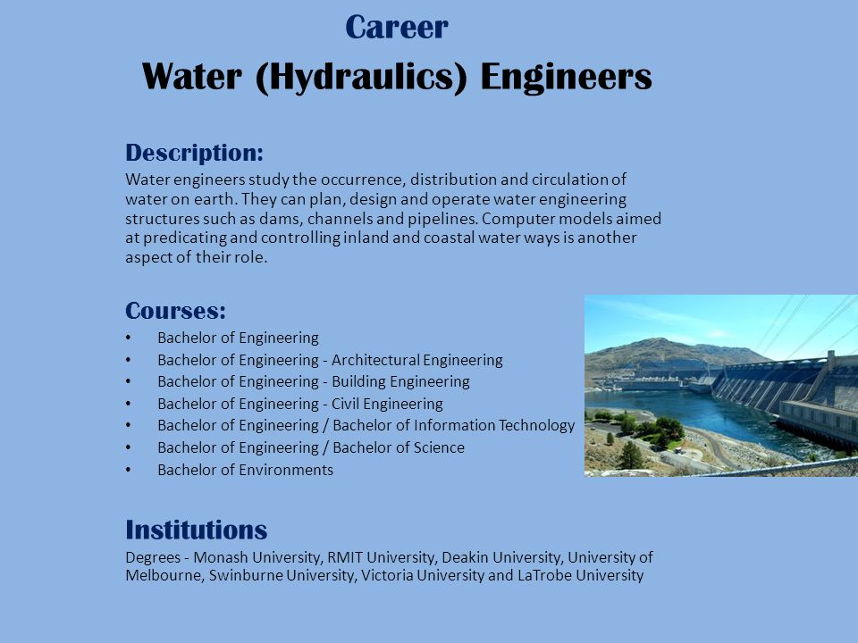 Career Water (Hydraulics) Engineers Description: Water engineers study the occurrence, distribution and circulation of water on earth.