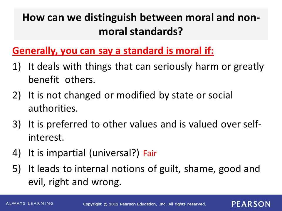 Copyright © 2012 Pearson Education, Inc. All rights reserved. How can we distinguish between moral and non- moral standards? Generally, you can say a