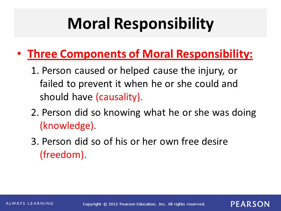 Copyright © 2012 Pearson Education, Inc. All rights reserved. Moral Responsibility Three Components of Moral Responsibility: 1. Person caused or helpe