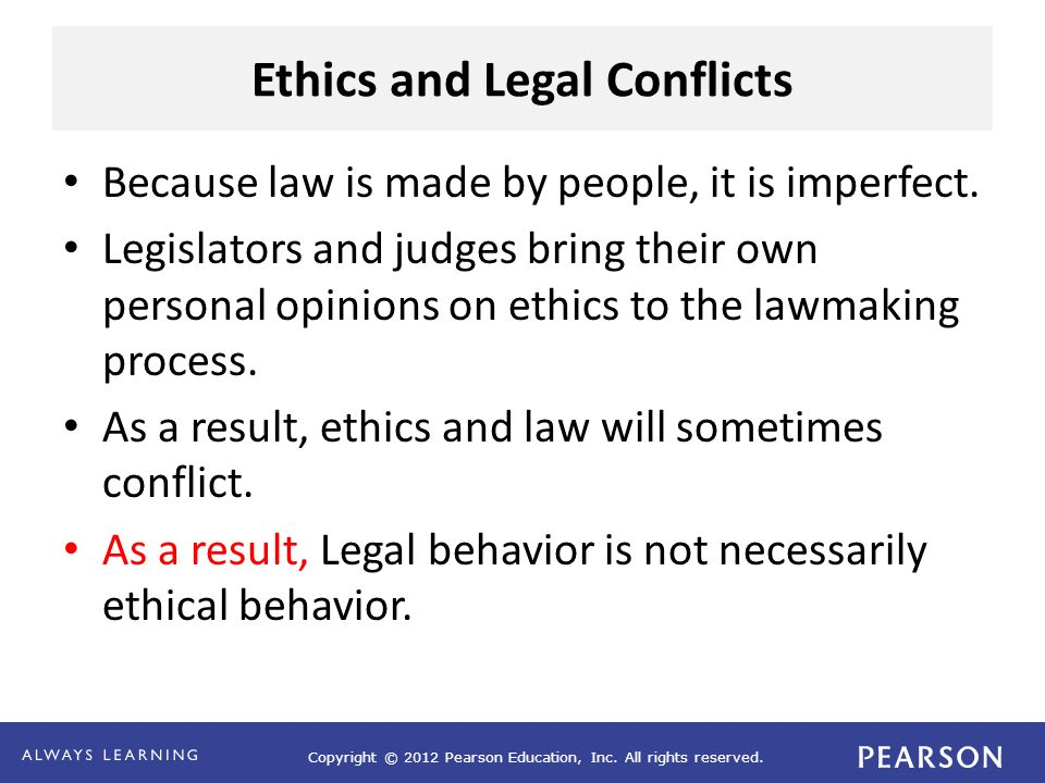 Copyright © 2012 Pearson Education, Inc. All rights reserved. Ethics and Legal Conflicts Because law is made by people, it is imperfect. Legislators a