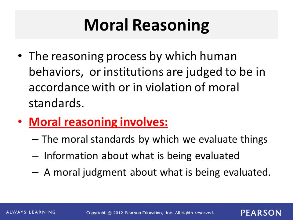 Copyright © 2012 Pearson Education, Inc. All rights reserved. Moral Reasoning The reasoning process by which human behaviors, or institutions are judg