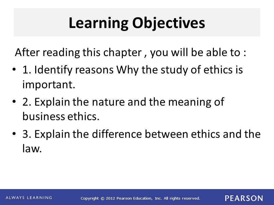 Learning Objectives After reading this chapter, you will be able to : 1. Identify reasons Why the study of ethics is important. 2. Explain the nature