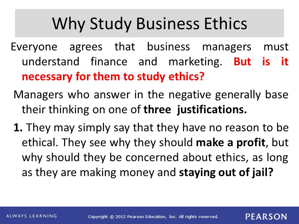 Copyright © 2012 Pearson Education, Inc. All rights reserved. Why Study Business Ethics Everyone agrees that business managers must understand finance