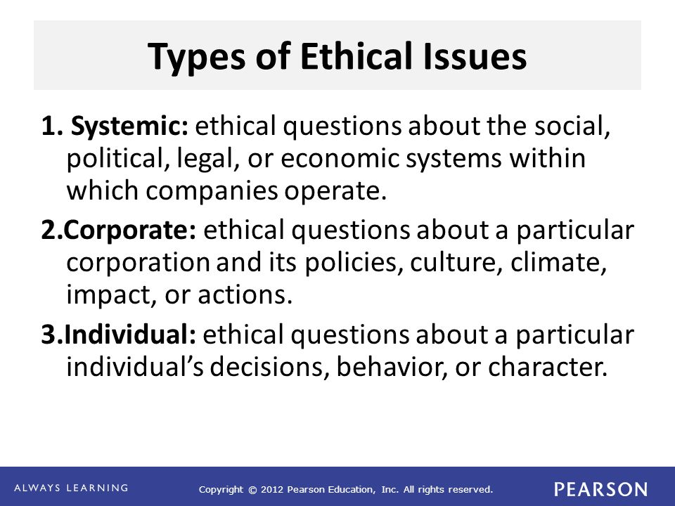 Copyright © 2012 Pearson Education, Inc. All rights reserved. Types of Ethical Issues 1. Systemic: ethical questions about the social, political, lega