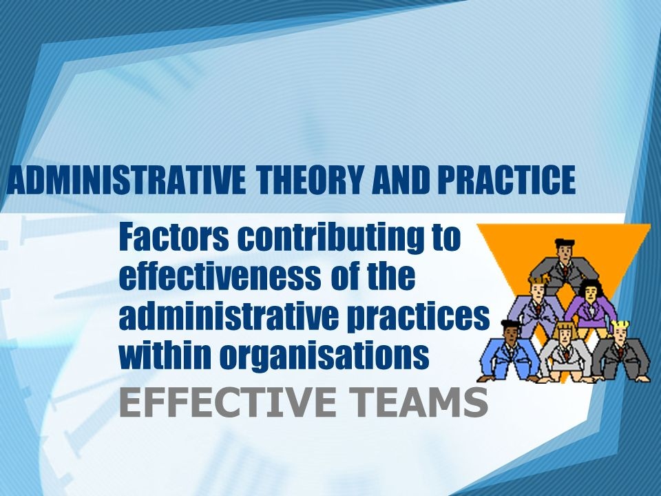 ADMINISTRATIVE THEORY AND PRACTICE Factors contributing to effectiveness of the administrative practices within organisations EFFECTIVE TEAMS