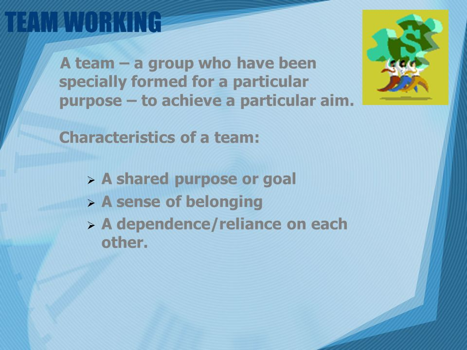 TEAM WORKING A team – a group who have been specially formed for a particular purpose – to achieve a particular aim.