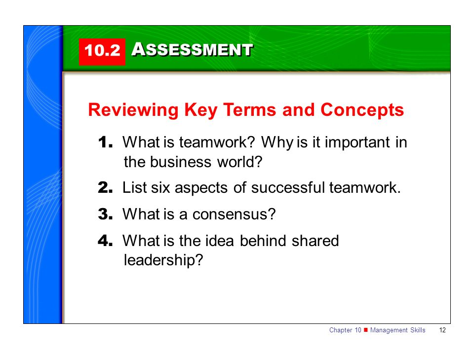 Chapter 10 Management Skills 12 10.2 A SSESSMENT Reviewing Key Terms and Concepts 1. What is teamwork? Why is it important in the business world? 2. L