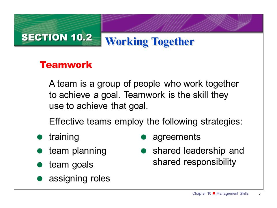 Chapter 10 Management Skills 5 SECTION 10.2 Working Together A team is a group of people who work together to achieve a goal. Teamwork is the skill th