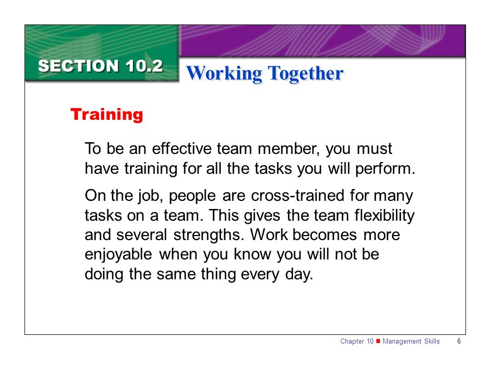 Chapter 10 Management Skills 6 SECTION 10.2 Working Together Training To be an effective team member, you must have training for all the tasks you wil
