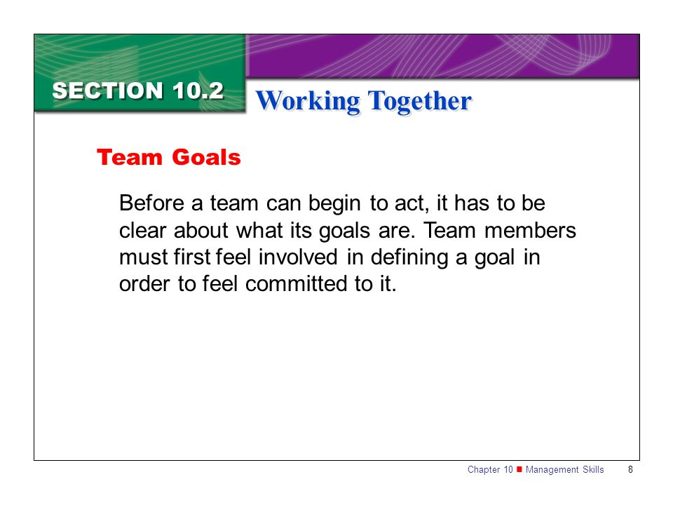 Chapter 10 Management Skills 8 SECTION 10.2 Working Together Team Goals Before a team can begin to act, it has to be clear about what its goals are. T