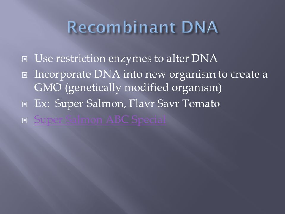  Use restriction enzymes to alter DNA  Incorporate DNA into new organism to create a GMO (genetically modified organism)  Ex: Super Salmon, Flavr Savr Tomato  Super Salmon ABC Special Super Salmon ABC Special