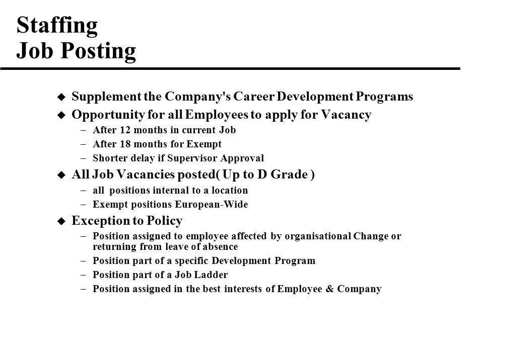 Staffing Job Posting  Supplement the Company s Career Development Programs  Opportunity for all Employees to apply for Vacancy –After 12 months in current Job –After 18 months for Exempt –Shorter delay if Supervisor Approval  All Job Vacancies posted( Up to D Grade ) –all positions internal to a location –Exempt positions European-Wide  Exception to Policy –Position assigned to employee affected by organisational Change or returning from leave of absence –Position part of a specific Development Program –Position part of a Job Ladder –Position assigned in the best interests of Employee & Company