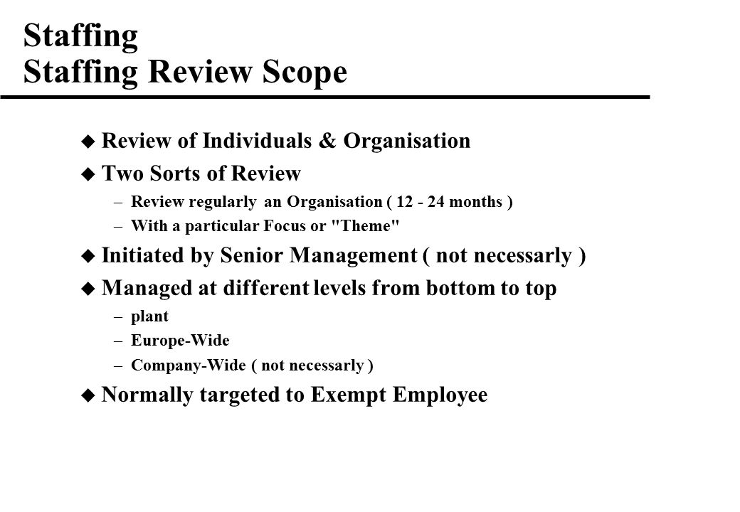 Staffing Staffing Review Scope  Review of Individuals & Organisation  Two Sorts of Review –Review regularly an Organisation ( months ) –With a particular Focus or Theme  Initiated by Senior Management ( not necessarly )  Managed at different levels from bottom to top –plant –Europe-Wide –Company-Wide ( not necessarly )  Normally targeted to Exempt Employee