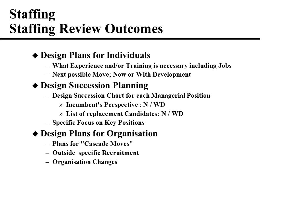 Staffing Staffing Review Outcomes  Design Plans for Individuals –What Experience and/or Training is necessary including Jobs –Next possible Move; Now or With Development  Design Succession Planning –Design Succession Chart for each Managerial Position »Incumbent s Perspective : N / WD »List of replacement Candidates: N / WD –Specific Focus on Key Positions  Design Plans for Organisation –Plans for Cascade Moves –Outside specific Recruitment –Organisation Changes