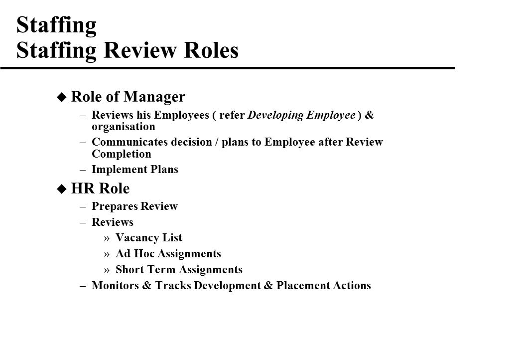 Staffing Staffing Review Roles  Role of Manager –Reviews his Employees ( refer Developing Employee ) & organisation –Communicates decision / plans to Employee after Review Completion –Implement Plans  HR Role –Prepares Review –Reviews »Vacancy List »Ad Hoc Assignments »Short Term Assignments –Monitors & Tracks Development & Placement Actions