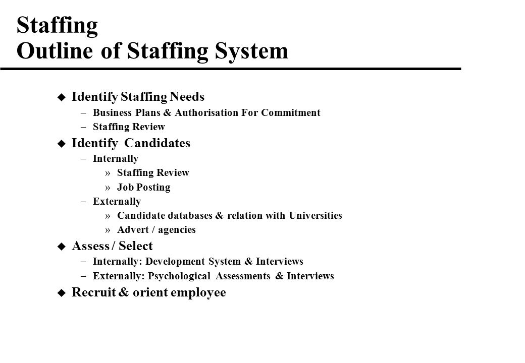 Staffing Outline of Staffing System  Identify Staffing Needs –Business Plans & Authorisation For Commitment –Staffing Review  Identify Candidates –Internally »Staffing Review »Job Posting –Externally »Candidate databases & relation with Universities »Advert / agencies  Assess / Select –Internally: Development System & Interviews –Externally: Psychological Assessments & Interviews  Recruit & orient employee