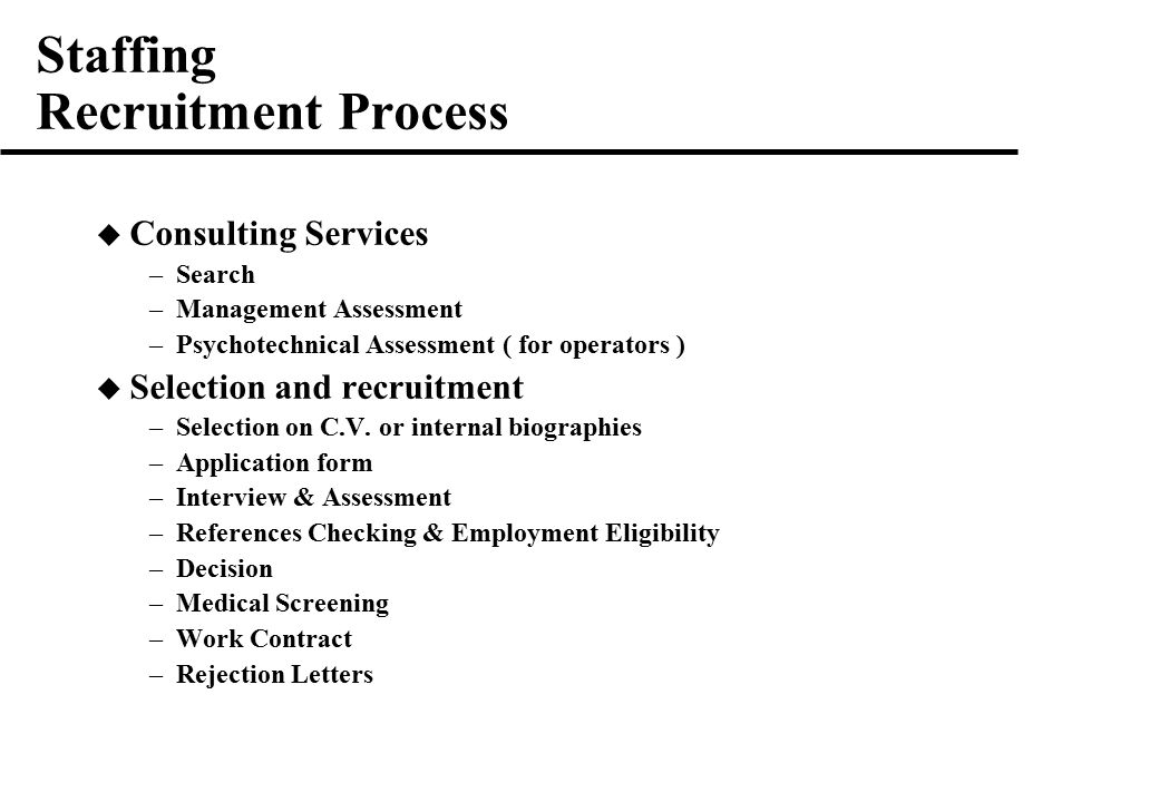 Staffing Recruitment Process  Consulting Services –Search –Management Assessment –Psychotechnical Assessment ( for operators )  Selection and recruitment –Selection on C.V.