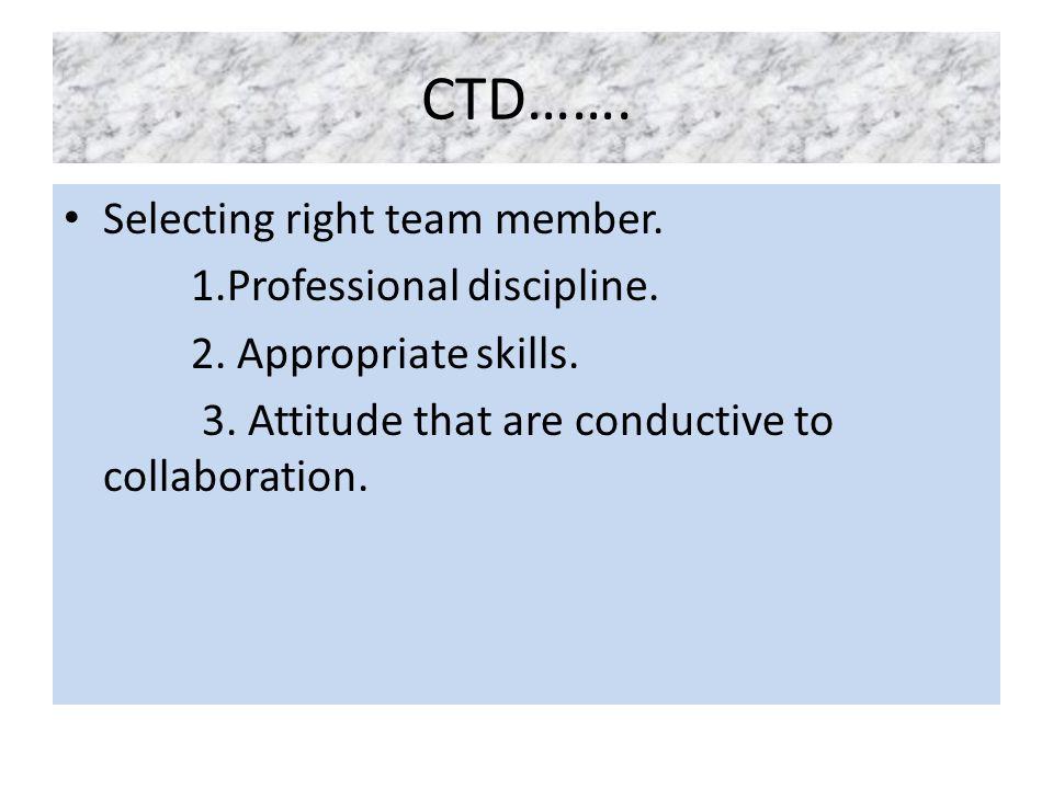 CTD……. Selecting right team member. 1.Professional discipline.