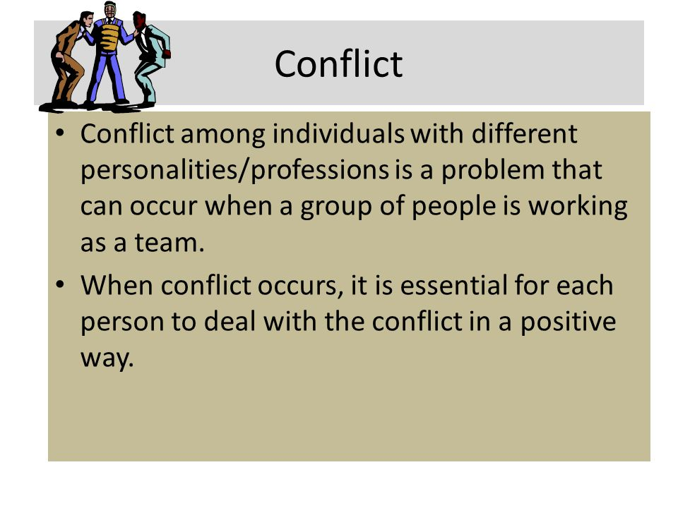 Conflict Conflict among individuals with different personalities/professions is a problem that can occur when a group of people is working as a team.