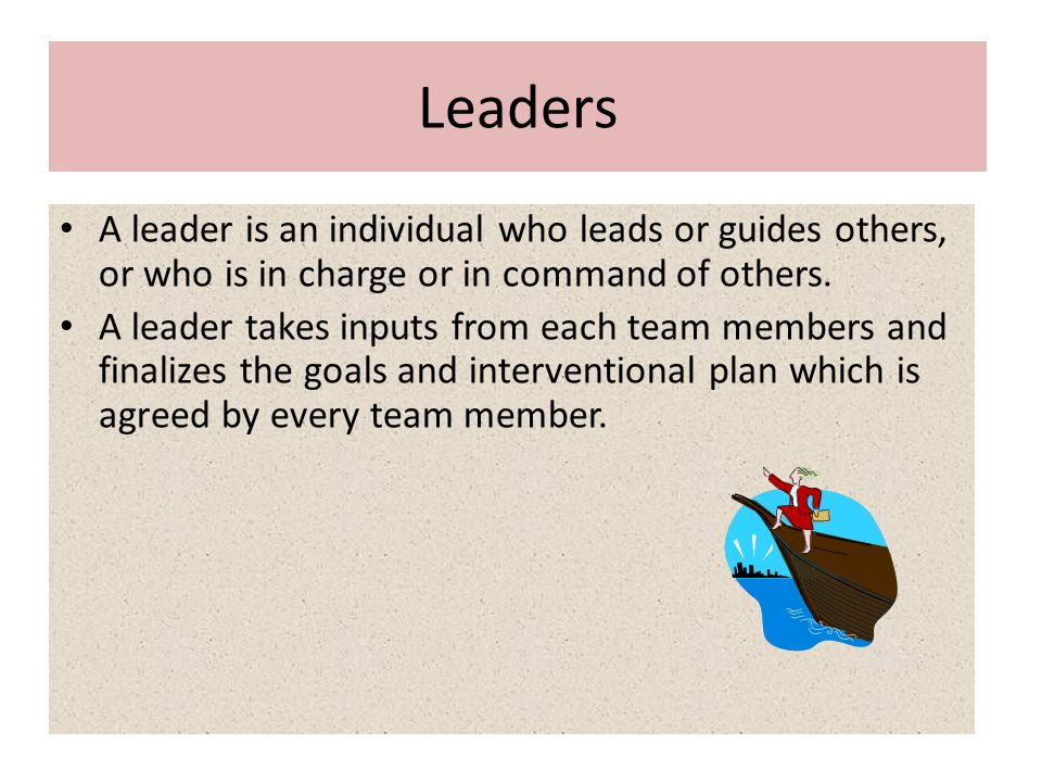 Leaders A leader is an individual who leads or guides others, or who is in charge or in command of others.