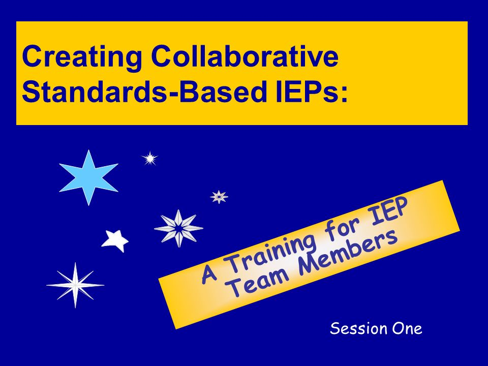 Creating Collaborative Standards-Based IEPs: A Training for IEP Team Members Session One